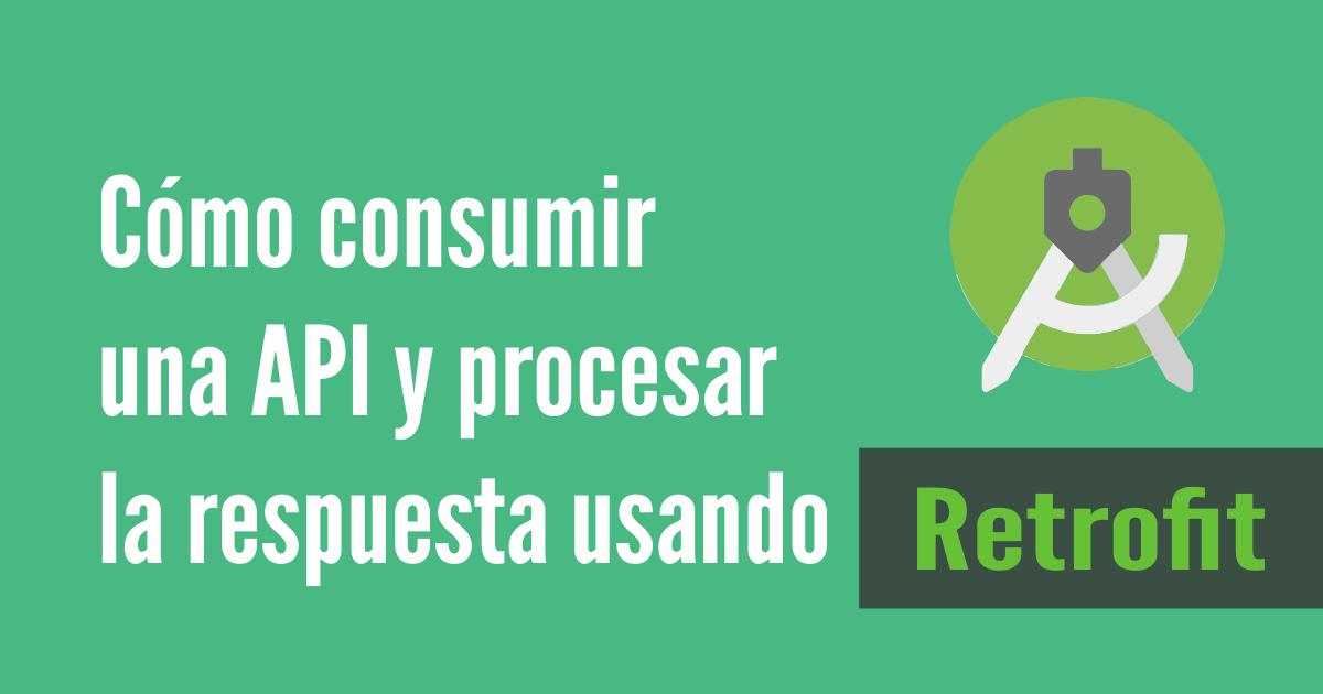 Cómo consumir una API y procesar la respuesta usando Retrofit